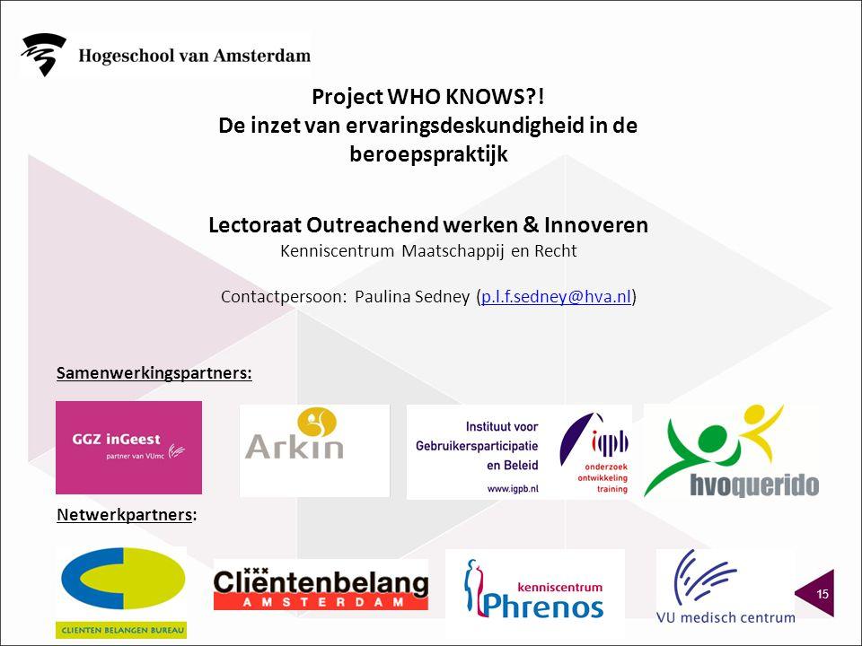 15 Samenwerkingspartners: Netwerkpartners: Lectoraat Outreachend werken & Innoveren Kenniscentrum Maatschappij en Recht Contactpersoon: Paulina Sedney (p.l.f.sedney@hva.nl)p.l.f.sedney@hva.nl Project WHO KNOWS?.