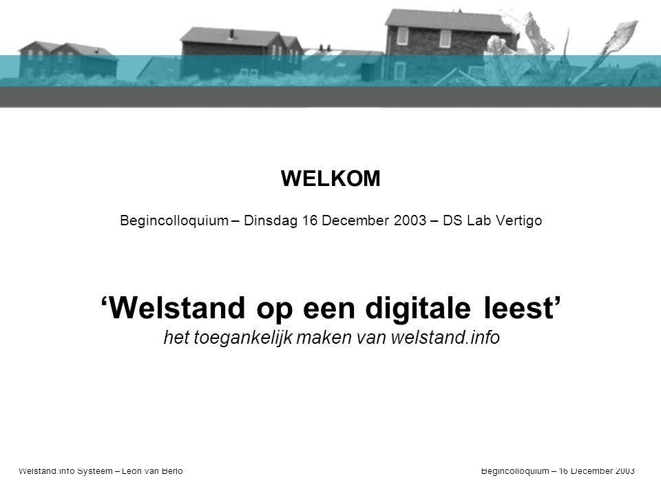 Welstand.info Systeem – Léon van BerloBegincolloquium – 16 December 2003 Welkom Introductie Afstudeerplan Plan van aanpak Relatie andere projecten WEL