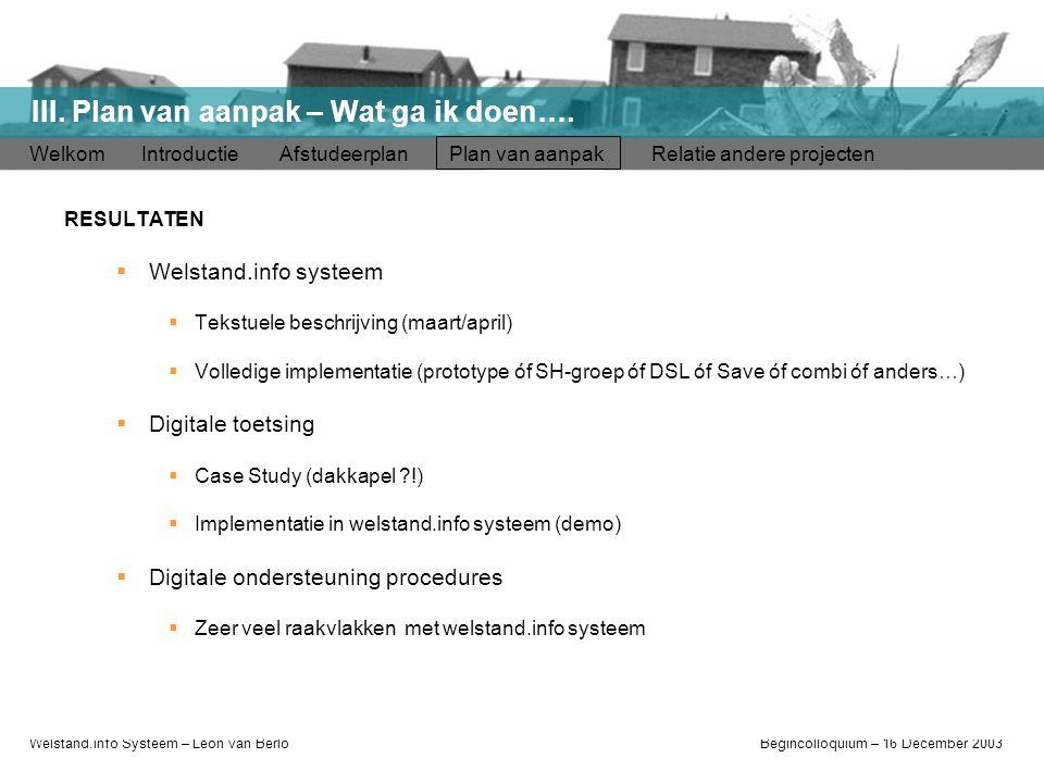 Welstand.info Systeem – Léon van BerloBegincolloquium – 16 December 2003 Welkom Introductie Afstudeerplan Plan van aanpak Relatie andere projecten III