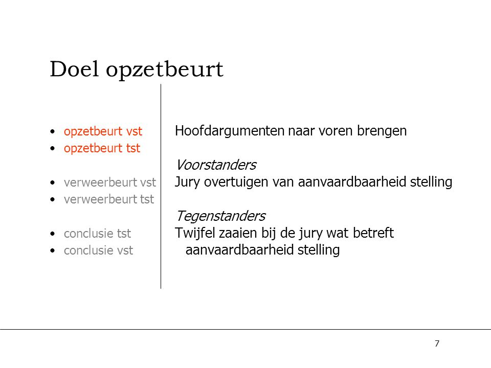 8 Doel opzetbeurt opzetbeurt vst opzetbeurt tst verweerbeurt vst verweerbeurt tst conclusie tst conclusie vst Hoofdargumenten naar voren brengen Voorstanders Jury overtuigen van aanvaardbaarheid stelling Tegenstanders Twijfel zaaien bij de jury wat betreft aanvaardbaarheid stelling Bewijslast ligt dus bij voorstanders!