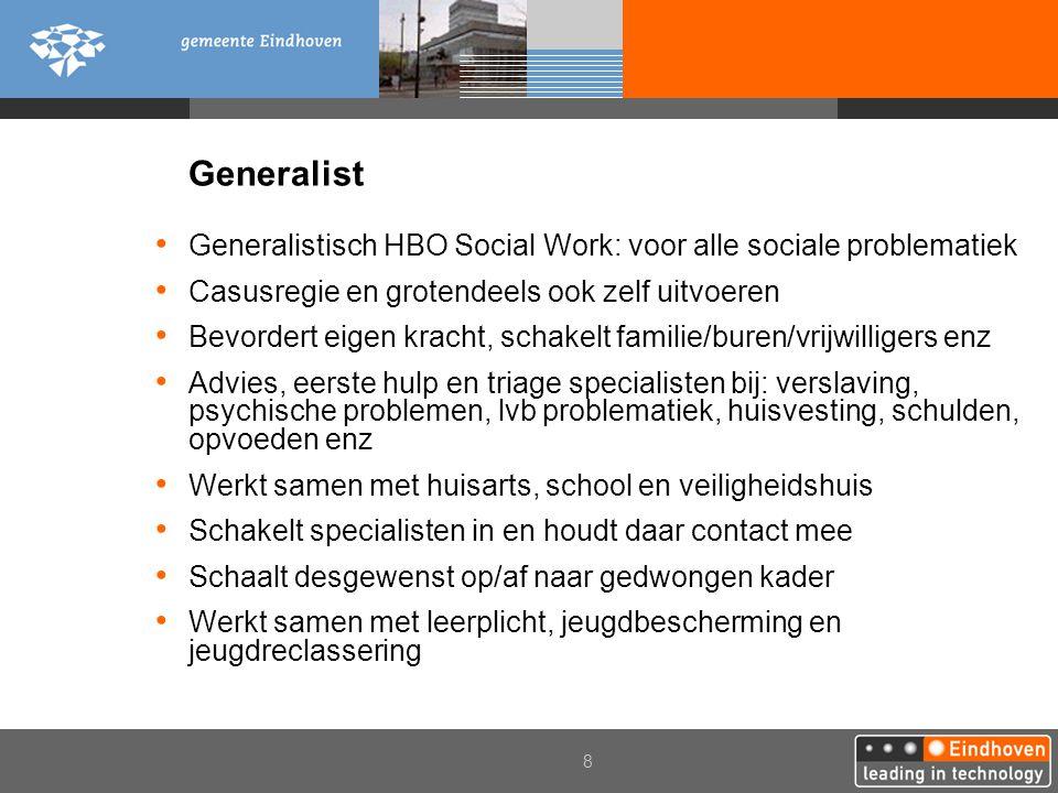 8 Generalist Generalistisch HBO Social Work: voor alle sociale problematiek Casusregie en grotendeels ook zelf uitvoeren Bevordert eigen kracht, schak