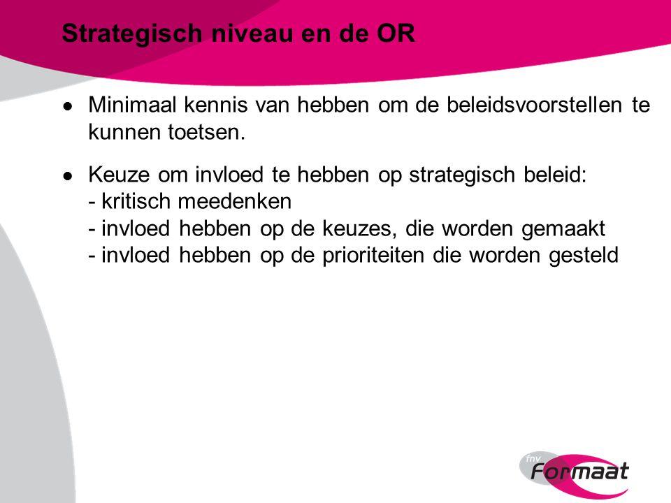 Strategisch niveau en de OR ● Minimaal kennis van hebben om de beleidsvoorstellen te kunnen toetsen.
