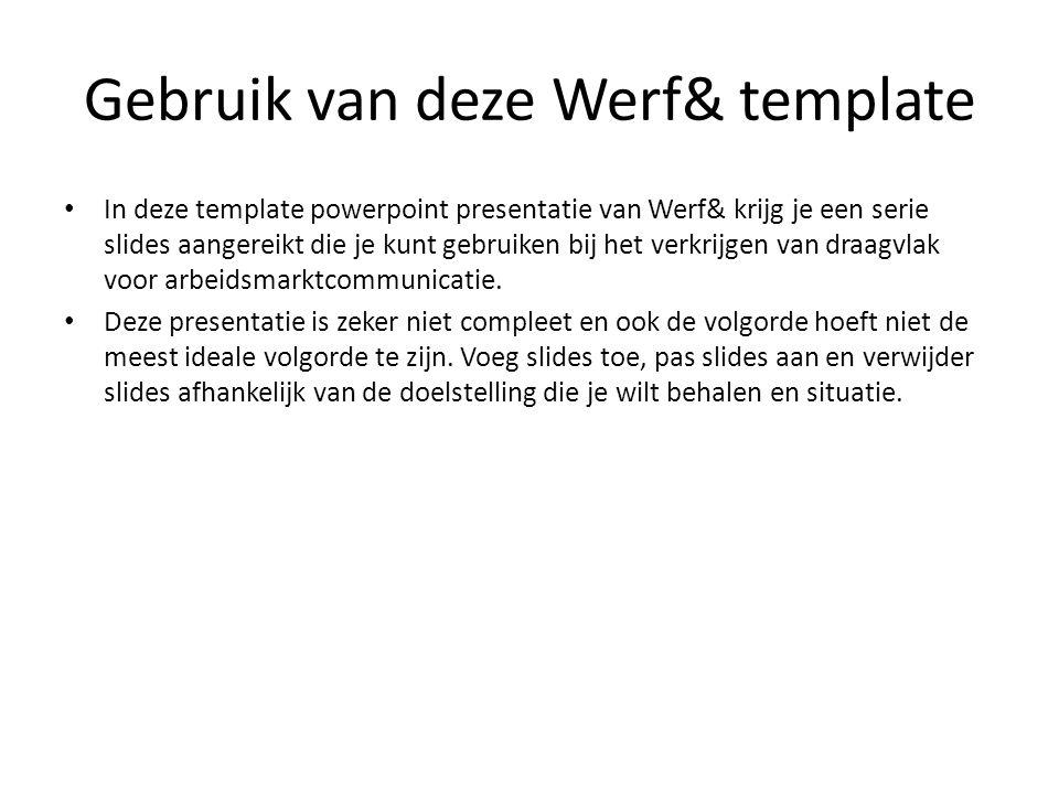 Gebruik van deze Werf& template In deze template powerpoint presentatie van Werf& krijg je een serie slides aangereikt die je kunt gebruiken bij het verkrijgen van draagvlak voor arbeidsmarktcommunicatie.
