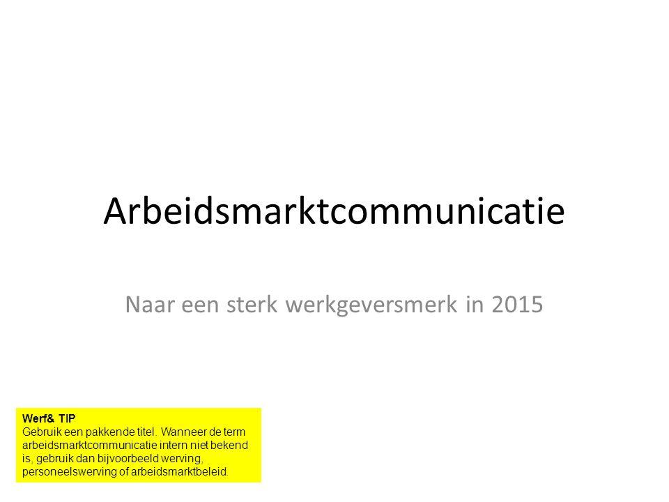 Arbeidsmarktcommunicatie Naar een sterk werkgeversmerk in 2015 Werf& TIP Gebruik een pakkende titel.