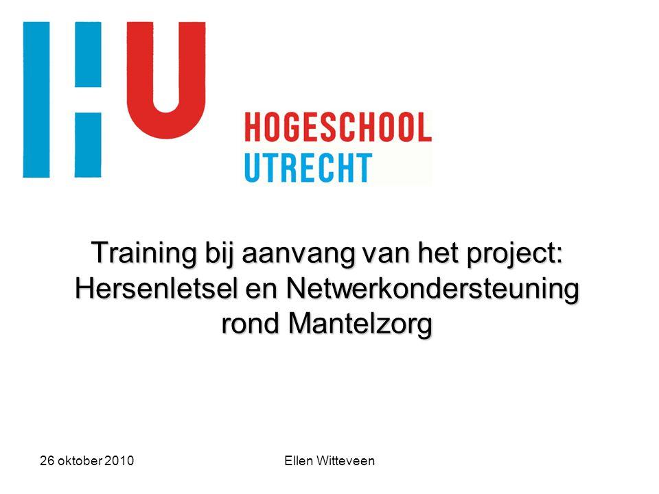26 oktober 2010Ellen Witteveen Training bij aanvang van het project: Hersenletsel en Netwerkondersteuning rond Mantelzorg Training bij aanvang van het