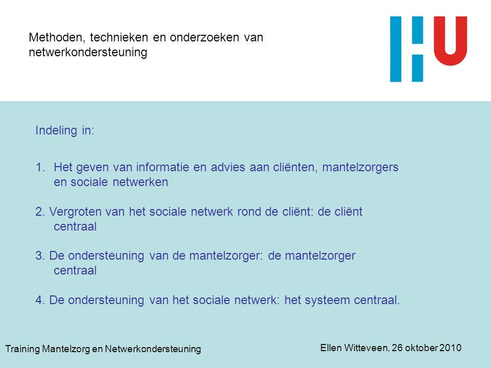 Ellen Witteveen, 26 oktober 2010 Training Mantelzorg en Netwerkondersteuning Methoden, technieken en onderzoeken van netwerkondersteuning Indeling in: