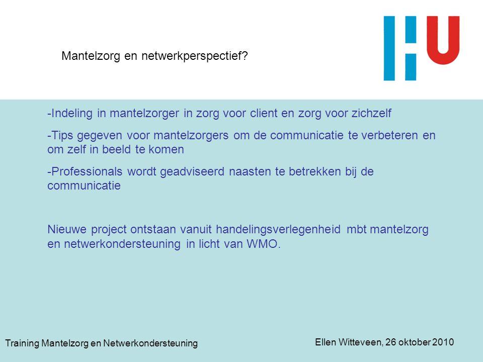 Ellen Witteveen, 26 oktober 2010 Training Mantelzorg en Netwerkondersteuning Mantelzorg en netwerkperspectief? -Indeling in mantelzorger in zorg voor