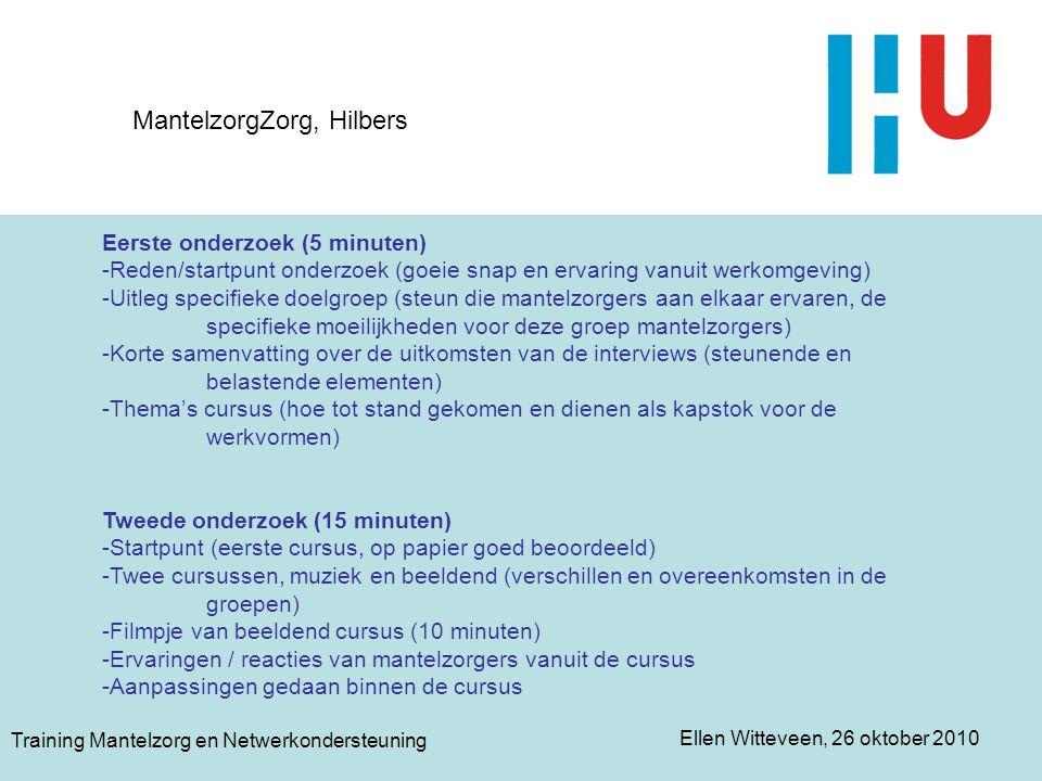 Ellen Witteveen, 26 oktober 2010 Training Mantelzorg en Netwerkondersteuning MantelzorgZorg, Hilbers Eerste onderzoek (5 minuten) -Reden/startpunt ond