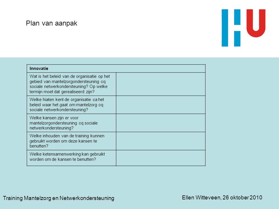 Ellen Witteveen, 26 oktober 2010 Training Mantelzorg en Netwerkondersteuning Plan van aanpak Concrete stappen Op welke wijze kunnen bovenstaande kansen geëffectueerd worden.