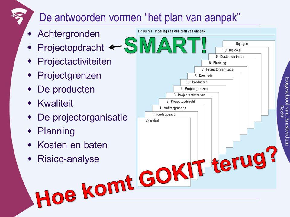 """De antwoorden vormen """"het plan van aanpak""""  Achtergronden  Projectopdracht  Projectactiviteiten  Projectgrenzen  De producten  Kwaliteit  De pr"""