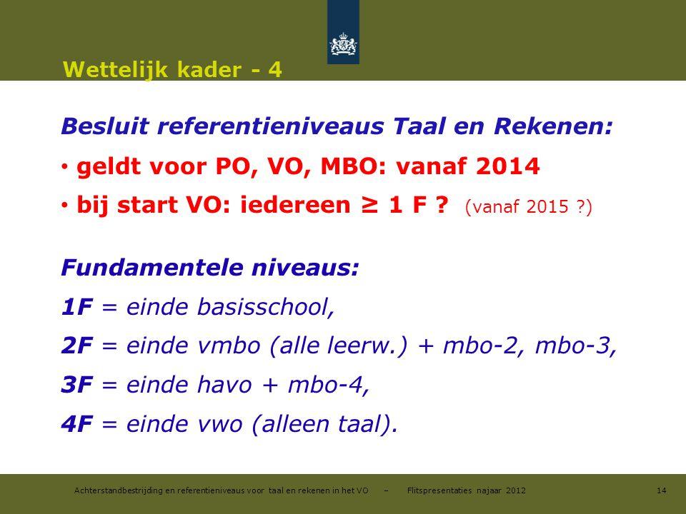Achterstandbestrijding en referentieniveaus voor taal en rekenen in het VO – Flitspresentaties najaar 2012 Wettelijk kader - 4 Besluit referentieniveaus Taal en Rekenen: geldt voor PO, VO, MBO: vanaf 2014 bij start VO: iedereen ≥ 1 F .
