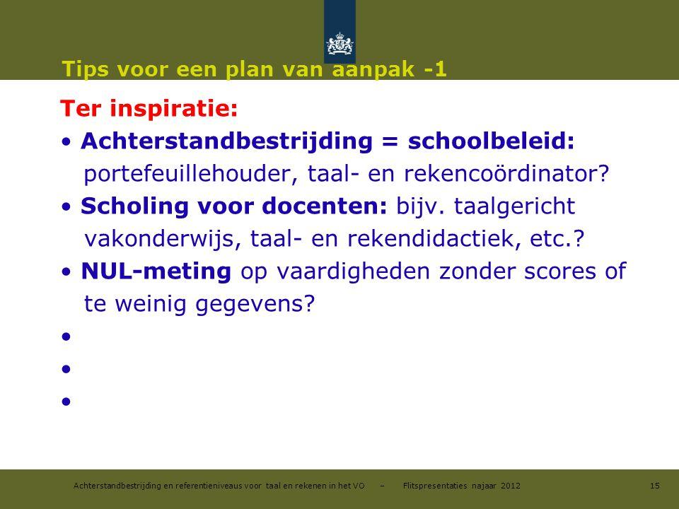 Achterstandbestrijding en referentieniveaus voor taal en rekenen in het VO – Flitspresentaties najaar 2012 Tips voor een plan van aanpak -1 Ter inspir