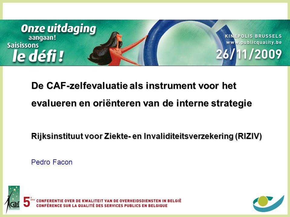 De CAF-zelfevaluatie als instrument voor het evalueren en oriënteren van de interne strategie Rijksinstituut voor Ziekte- en Invaliditeitsverzekering (RIZIV) Pedro Facon