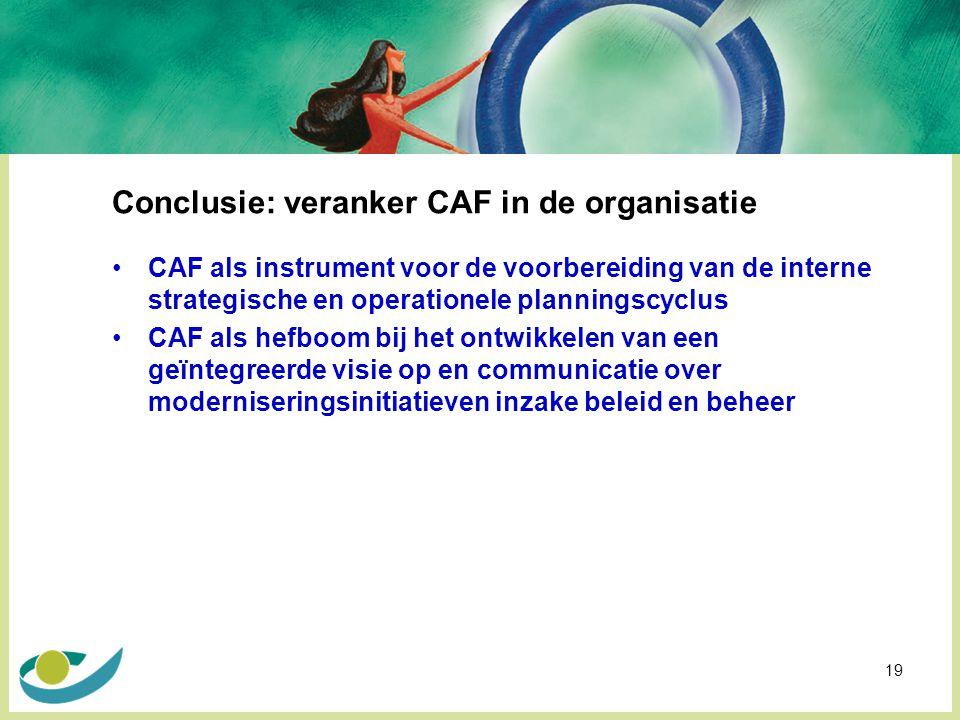 19 Conclusie: veranker CAF in de organisatie CAF als instrument voor de voorbereiding van de interne strategische en operationele planningscyclus CAF als hefboom bij het ontwikkelen van een geïntegreerde visie op en communicatie over moderniseringsinitiatieven inzake beleid en beheer