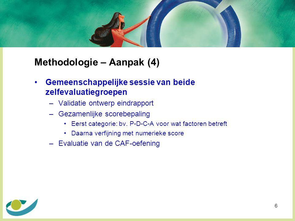 6 Methodologie – Aanpak (4) Gemeenschappelijke sessie van beide zelfevaluatiegroepen –Validatie ontwerp eindrapport –Gezamenlijke scorebepaling Eerst categorie: bv.