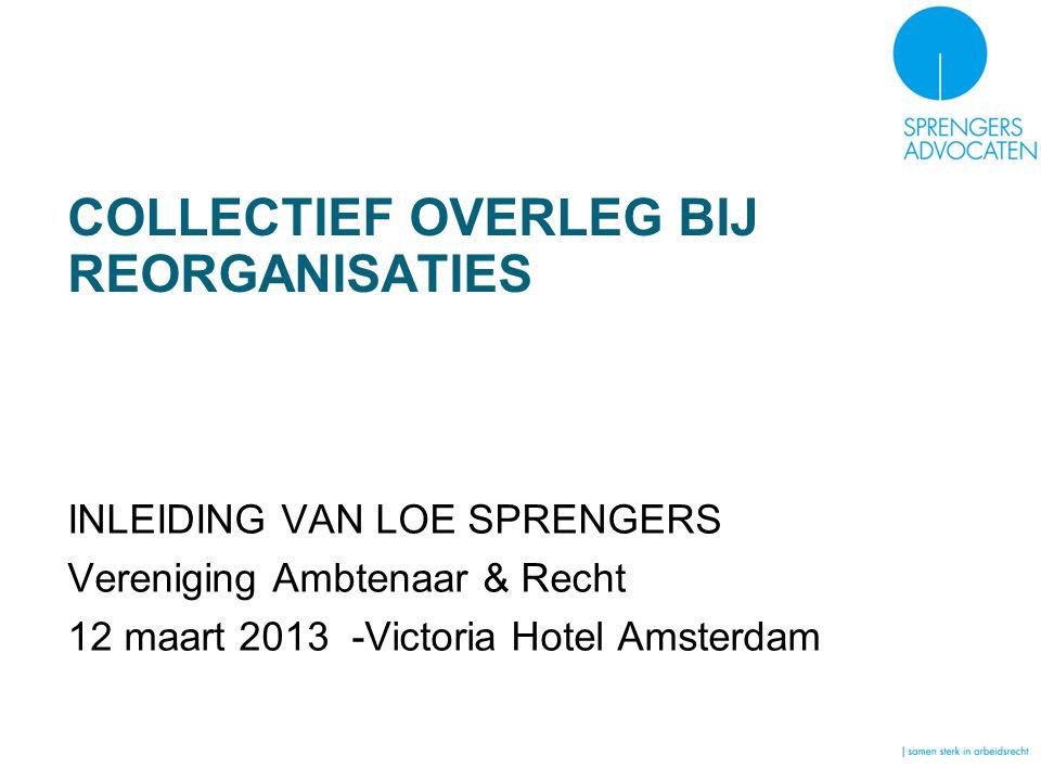COLLECTIEF OVERLEG BIJ REORGANISATIES INLEIDING VAN LOE SPRENGERS Vereniging Ambtenaar & Recht 12 maart 2013 -Victoria Hotel Amsterdam