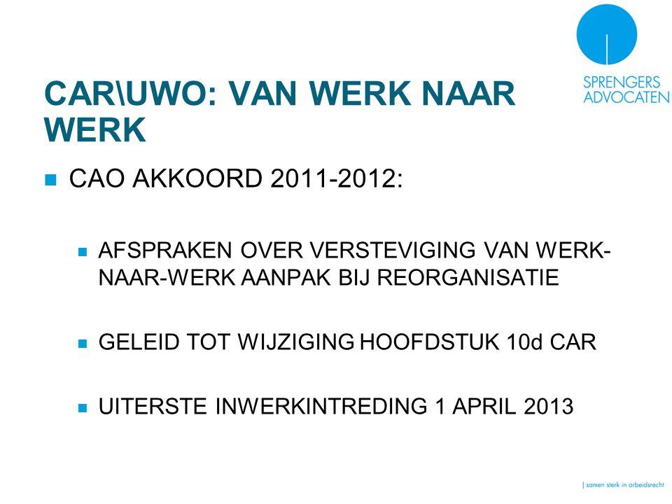CAR\UWO: VAN WERK NAAR WERK CAO AKKOORD 2011-2012: AFSPRAKEN OVER VERSTEVIGING VAN WERK- NAAR-WERK AANPAK BIJ REORGANISATIE GELEID TOT WIJZIGING HOOFDSTUK 10d CAR UITERSTE INWERKINTREDING 1 APRIL 2013