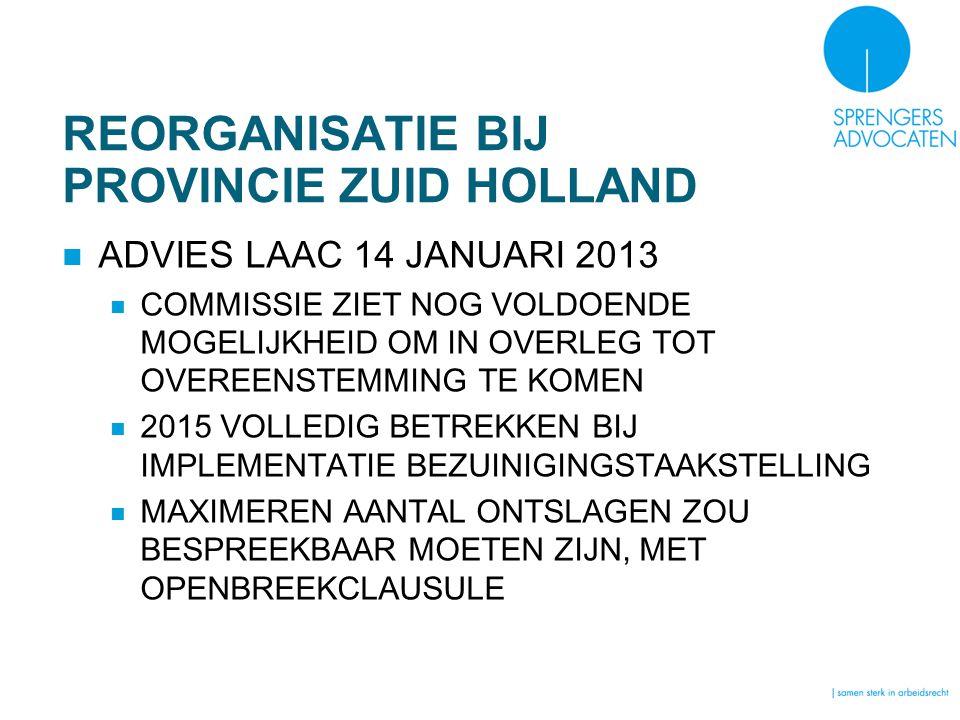 REORGANISATIE BIJ PROVINCIE ZUID HOLLAND ADVIES LAAC 14 JANUARI 2013 COMMISSIE ZIET NOG VOLDOENDE MOGELIJKHEID OM IN OVERLEG TOT OVEREENSTEMMING TE KOMEN 2015 VOLLEDIG BETREKKEN BIJ IMPLEMENTATIE BEZUINIGINGSTAAKSTELLING MAXIMEREN AANTAL ONTSLAGEN ZOU BESPREEKBAAR MOETEN ZIJN, MET OPENBREEKCLAUSULE