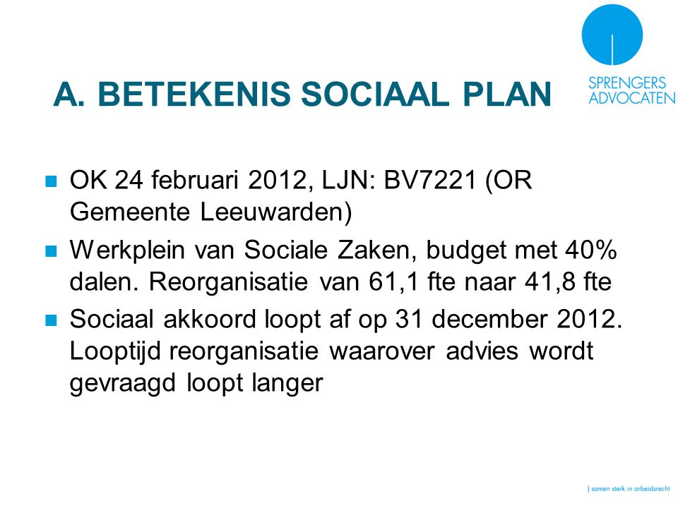 A. BETEKENIS SOCIAAL PLAN OK 24 februari 2012, LJN: BV7221 (OR Gemeente Leeuwarden) Werkplein van Sociale Zaken, budget met 40% dalen. Reorganisatie v