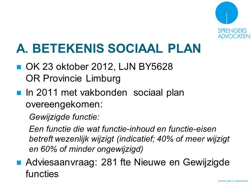 A. BETEKENIS SOCIAAL PLAN OK 23 oktober 2012, LJN BY5628 OR Provincie Limburg In 2011 met vakbonden sociaal plan overeengekomen: Gewijzigde functie: E