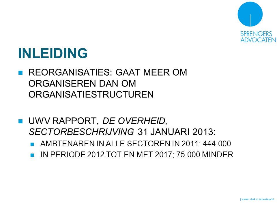 INLEIDING REORGANISATIES: GAAT MEER OM ORGANISEREN DAN OM ORGANISATIESTRUCTUREN UWV RAPPORT, DE OVERHEID, SECTORBESCHRIJVING 31 JANUARI 2013: AMBTENAREN IN ALLE SECTOREN IN 2011: 444.000 IN PERIODE 2012 TOT EN MET 2017; 75.000 MINDER
