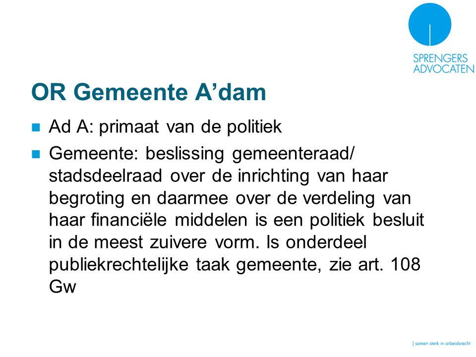 OR Gemeente A'dam Ad A: primaat van de politiek Gemeente: beslissing gemeenteraad/ stadsdeelraad over de inrichting van haar begroting en daarmee over de verdeling van haar financiële middelen is een politiek besluit in de meest zuivere vorm.