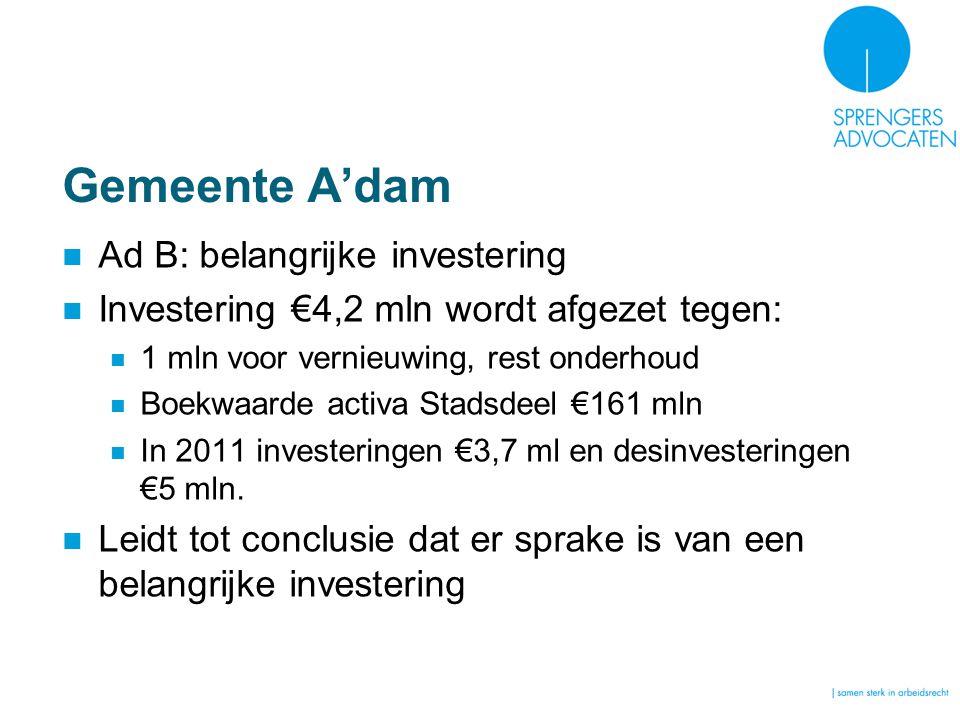 Gemeente A'dam Ad B: belangrijke investering Investering €4,2 mln wordt afgezet tegen: 1 mln voor vernieuwing, rest onderhoud Boekwaarde activa Stadsdeel €161 mln In 2011 investeringen €3,7 ml en desinvesteringen €5 mln.