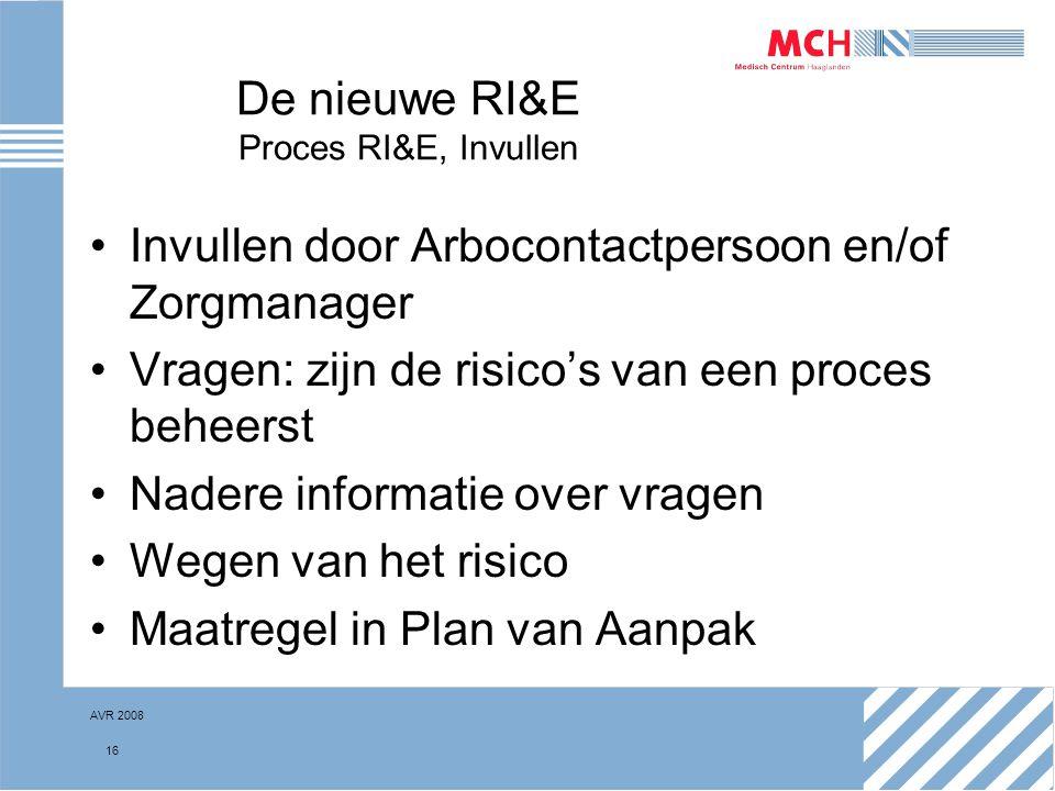 AVR 2008 16 De nieuwe RI&E Proces RI&E, Invullen Invullen door Arbocontactpersoon en/of Zorgmanager Vragen: zijn de risico's van een proces beheerst N