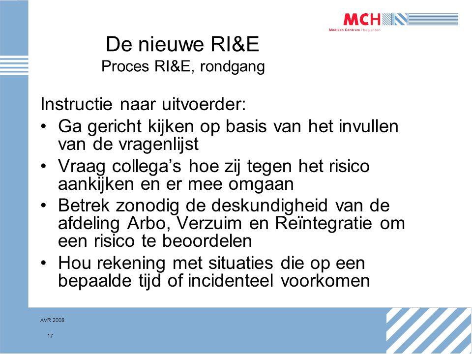 AVR 2008 17 De nieuwe RI&E Proces RI&E, rondgang Instructie naar uitvoerder: Ga gericht kijken op basis van het invullen van de vragenlijst Vraag coll