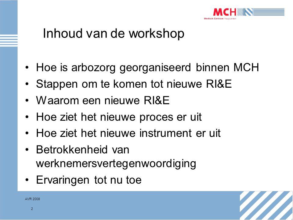 AVR 2008 2 Inhoud van de workshop Hoe is arbozorg georganiseerd binnen MCH Stappen om te komen tot nieuwe RI&E Waarom een nieuwe RI&E Hoe ziet het nie