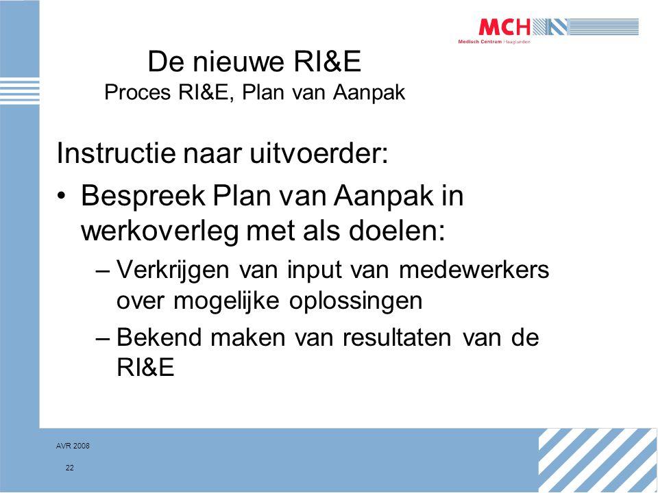 AVR 2008 22 De nieuwe RI&E Proces RI&E, Plan van Aanpak Instructie naar uitvoerder: Bespreek Plan van Aanpak in werkoverleg met als doelen: –Verkrijge
