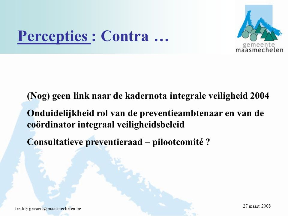 Percepties : Contra … freddy.gevaert@maasmechelen.be (Nog) geen link naar de kadernota integrale veiligheid 2004 Onduidelijkheid rol van de preventieambtenaar en van de coördinator integraal veiligheidsbeleid Consultatieve preventieraad – pilootcomité .
