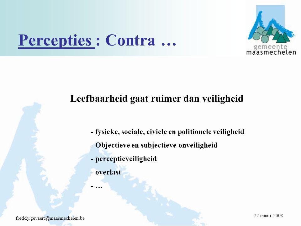 Percepties : Contra … freddy.gevaert@maasmechelen.be Leefbaarheid gaat ruimer dan veiligheid - fysieke, sociale, civiele en politionele veiligheid - Objectieve en subjectieve onveiligheid - perceptieveiligheid - overlast - … 27 maart 2008