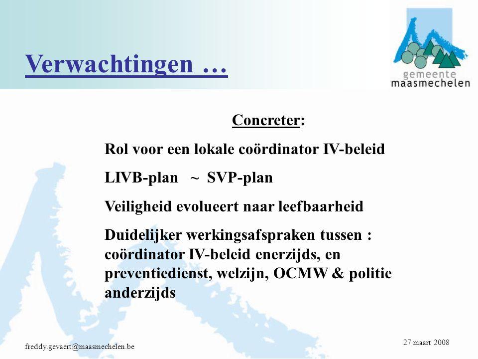 Verwachtingen … freddy.gevaert@maasmechelen.be Concreter: Rol voor een lokale coördinator IV-beleid LIVB-plan ~ SVP-plan Veiligheid evolueert naar leefbaarheid Duidelijker werkingsafspraken tussen : coördinator IV-beleid enerzijds, en preventiedienst, welzijn, OCMW & politie anderzijds 27 maart 2008