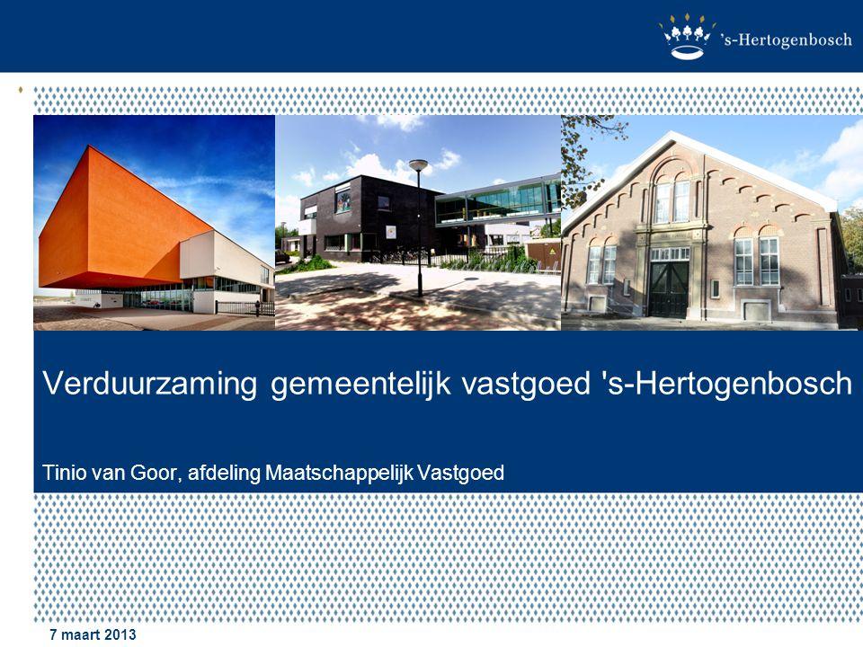 Verduurzaming gemeentelijk vastgoed 's-Hertogenbosch Tinio van Goor, afdeling Maatschappelijk Vastgoed 7 maart 2013