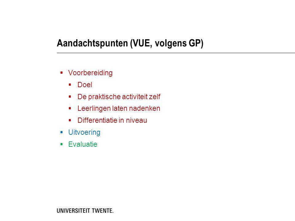 Aandachtspunten (VUE, volgens GP)  Voorbereiding  Doel  De praktische activiteit zelf  Leerlingen laten nadenken  Differentiatie in niveau  Uitv