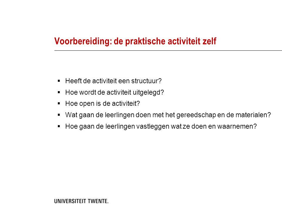 Voorbereiding: de praktische activiteit zelf  Heeft de activiteit een structuur?  Hoe wordt de activiteit uitgelegd?  Hoe open is de activiteit? 
