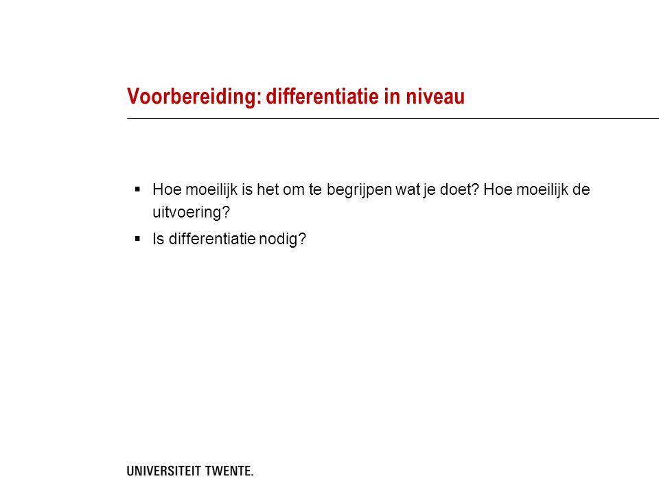 Voorbereiding: differentiatie in niveau  Hoe moeilijk is het om te begrijpen wat je doet? Hoe moeilijk de uitvoering?  Is differentiatie nodig?