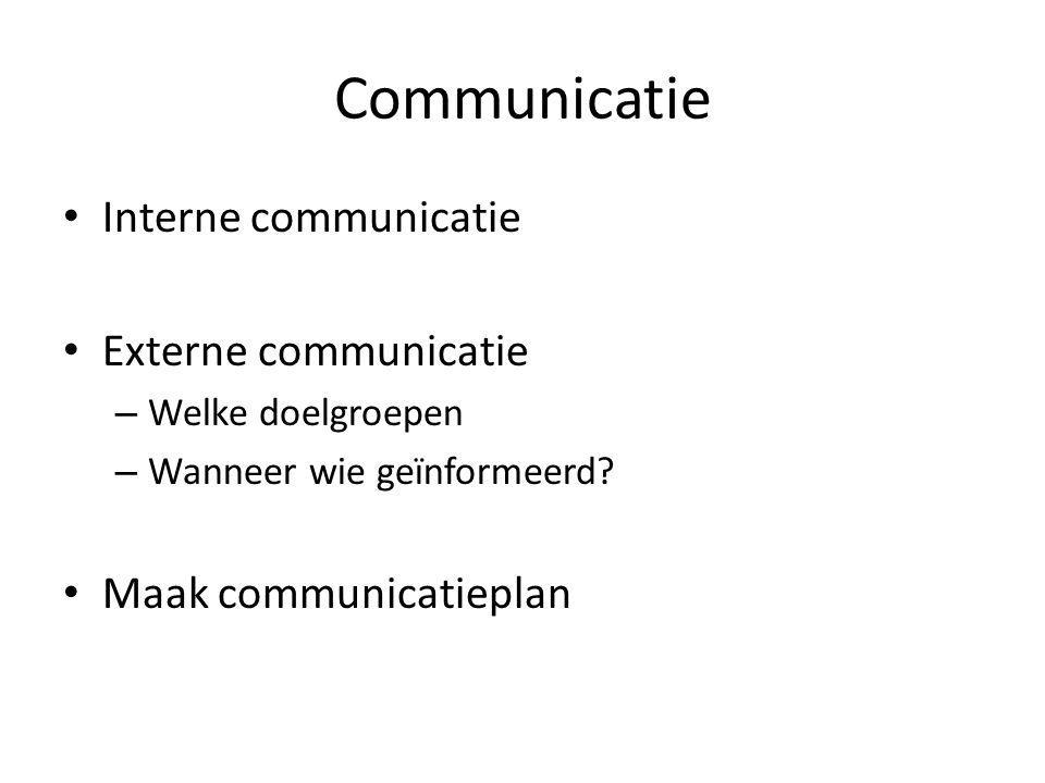 Communicatie Interne communicatie Externe communicatie – Welke doelgroepen – Wanneer wie geïnformeerd? Maak communicatieplan