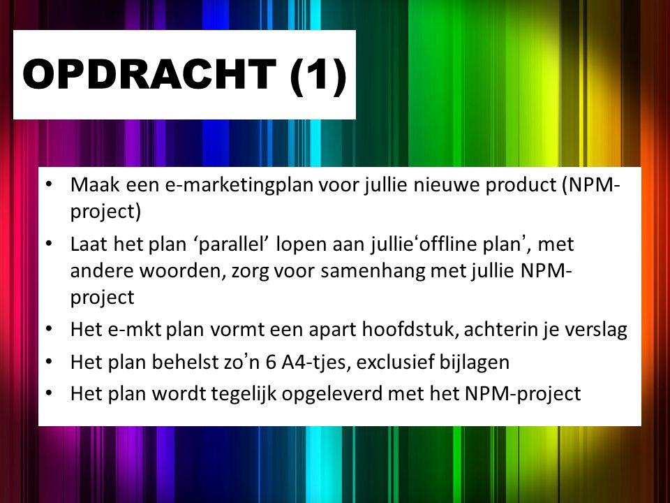 OPDRACHT (1) Maak een e-marketingplan voor jullie nieuwe product (NPM- project) Laat het plan 'parallel' lopen aan jullie'offline plan', met andere wo