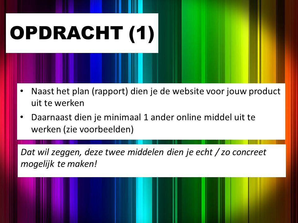 OPDRACHT (1) Naast het plan (rapport) dien je de website voor jouw product uit te werken Daarnaast dien je minimaal 1 ander online middel uit te werke