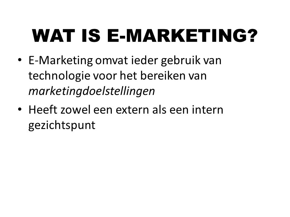 E-Marketing omvat ieder gebruik van technologie voor het bereiken van marketingdoelstellingen Heeft zowel een extern als een intern gezichtspunt WAT I