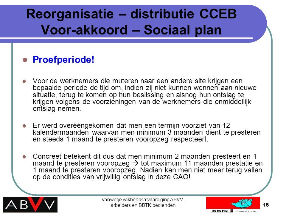 Vanwege vakbondsafvaardiging ABVV- arbeiders en BBTK-bedienden15 Reorganisatie – distributie CCEB Voor-akkoord – Sociaal plan Proefperiode! Voor de we