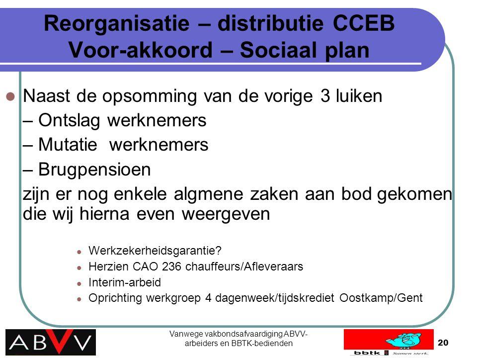 Vanwege vakbondsafvaardiging ABVV- arbeiders en BBTK-bedienden20 Reorganisatie – distributie CCEB Voor-akkoord – Sociaal plan Naast de opsomming van d