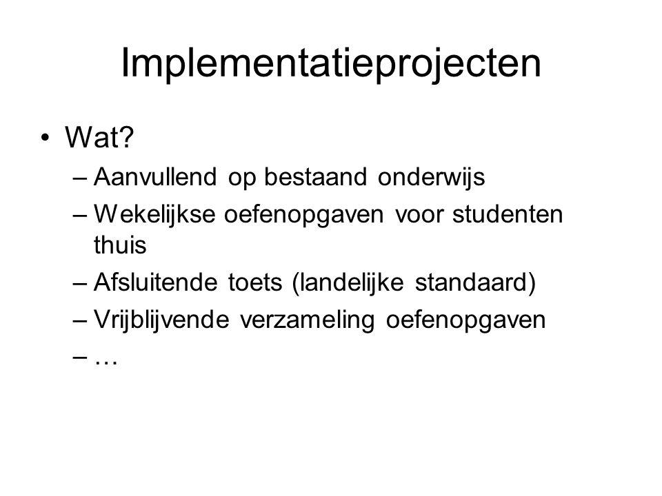 Implementatieprojecten Wat? –Aanvullend op bestaand onderwijs –Wekelijkse oefenopgaven voor studenten thuis –Afsluitende toets (landelijke standaard)