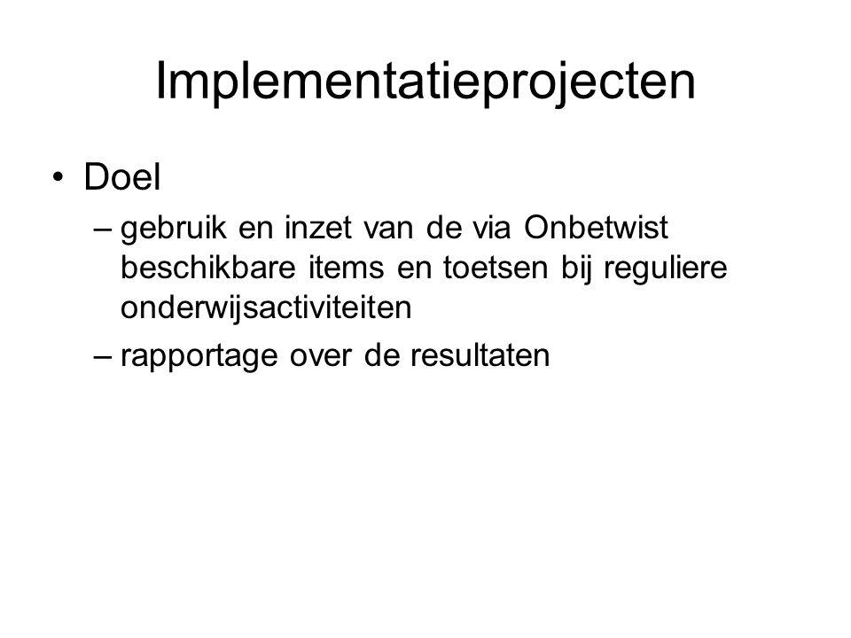 Implementatieprojecten Doel –gebruik en inzet van de via Onbetwist beschikbare items en toetsen bij reguliere onderwijsactiviteiten –rapportage over de resultaten