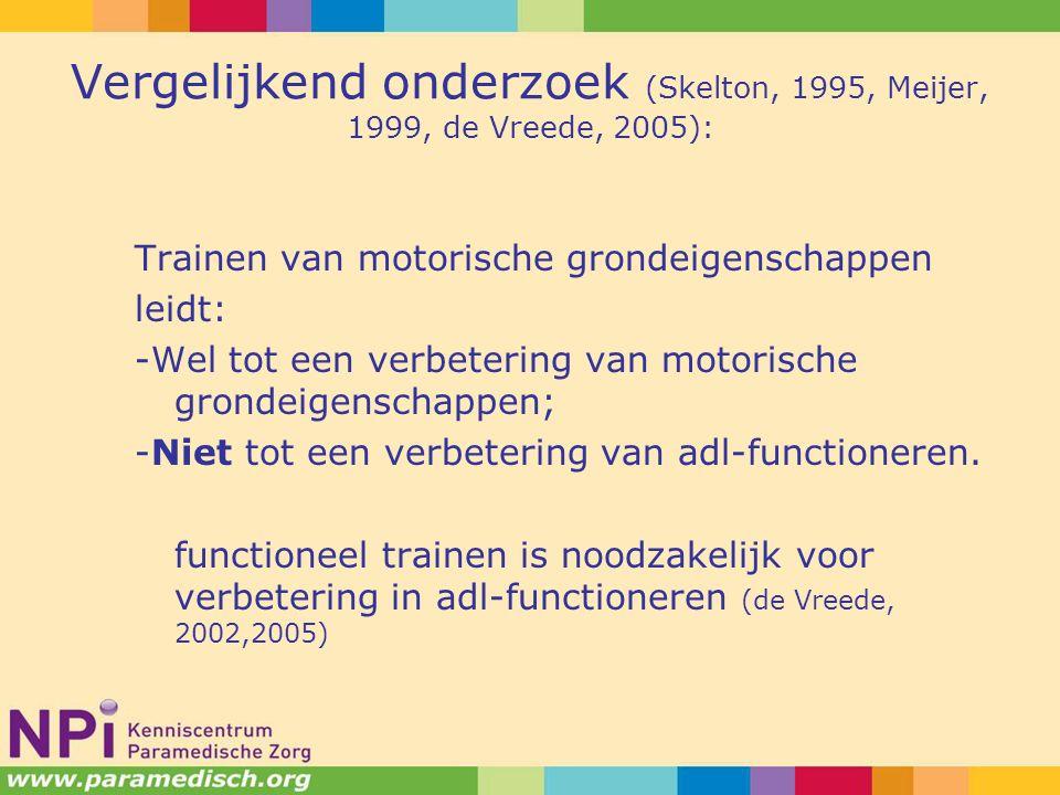 Vergelijkend onderzoek (Skelton, 1995, Meijer, 1999, de Vreede, 2005): Trainen van motorische grondeigenschappen leidt: -Wel tot een verbetering van motorische grondeigenschappen; -Niet tot een verbetering van adl-functioneren.