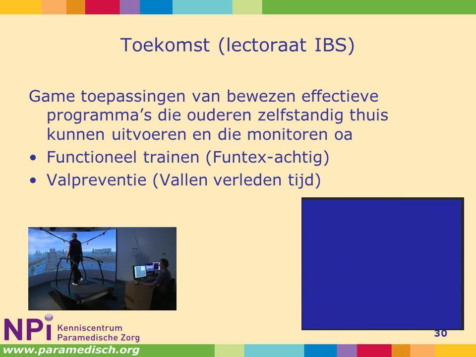 Toekomst (lectoraat IBS) Game toepassingen van bewezen effectieve programma's die ouderen zelfstandig thuis kunnen uitvoeren en die monitoren oa Functioneel trainen (Funtex-achtig) Valpreventie (Vallen verleden tijd) 30