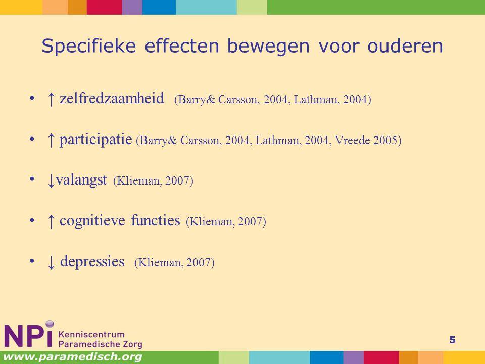 Specifieke effecten bewegen voor ouderen ↑ zelfredzaamheid (Barry& Carsson, 2004, Lathman, 2004) ↑ participatie (Barry& Carsson, 2004, Lathman, 2004, Vreede 2005) ↓ valangst (Klieman, 2007) ↑ cognitieve functies (Klieman, 2007) ↓ depressies (Klieman, 2007) 5