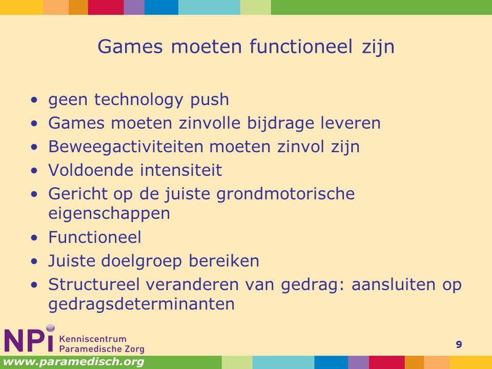 Games moeten functioneel zijn geen technology push Games moeten zinvolle bijdrage leveren Beweegactiviteiten moeten zinvol zijn Voldoende intensiteit Gericht op de juiste grondmotorische eigenschappen Functioneel Juiste doelgroep bereiken Structureel veranderen van gedrag: aansluiten op gedragsdeterminanten 9